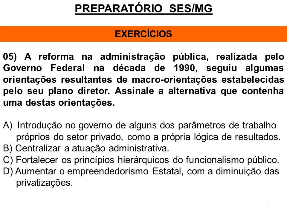 5 PREPARATÓRIO SES/MG EXERCÍCIOS 05) A reforma na administração pública, realizada pelo Governo Federal na década de 1990, seguiu algumas orientações