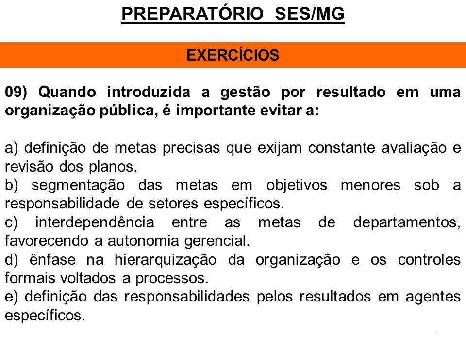 9 PREPARATÓRIO SES/MG EXERCÍCIOS 09) Quando introduzida a gestão por resultado em uma organização pública, é importante evitar a: a) definição de meta