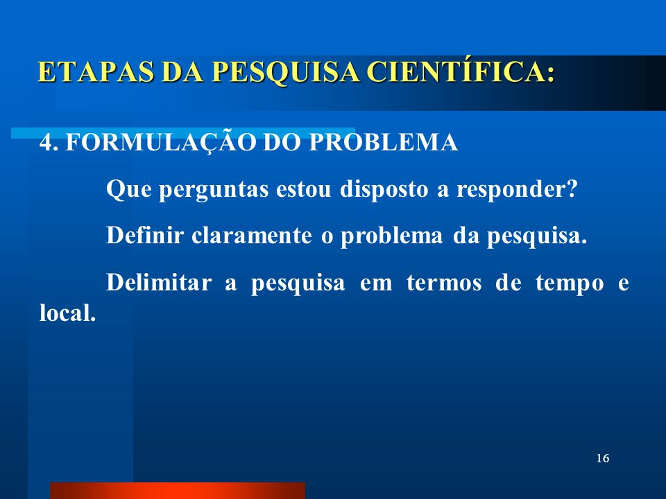 16 ETAPAS DA PESQUISA CIENTÍFICA: 4. FORMULAÇÃO DO PROBLEMA Que perguntas estou disposto a responder? Definir claramente o problema da pesquisa. Delim