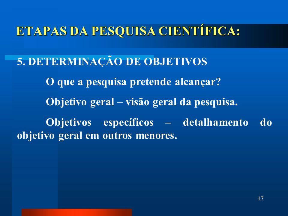17 ETAPAS DA PESQUISA CIENTÍFICA: 5. DETERMINAÇÃO DE OBJETIVOS O que a pesquisa pretende alcançar? Objetivo geral – visão geral da pesquisa. Objetivos