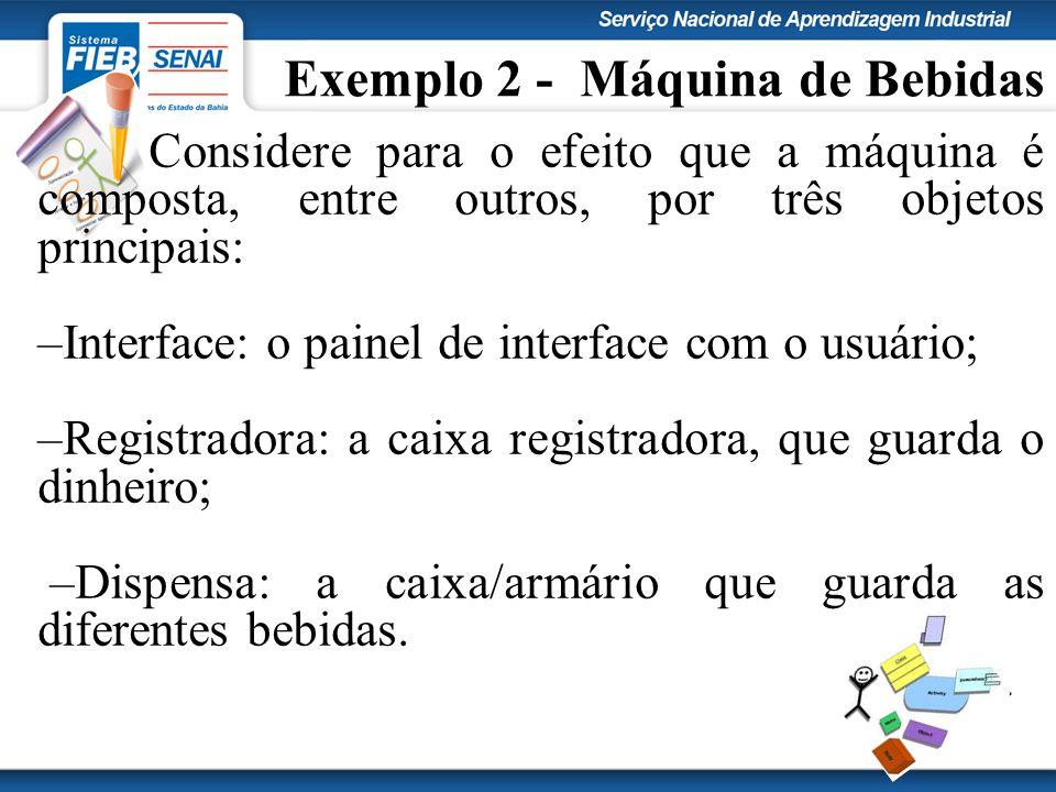Exemplo 2 - Máquina de Bebidas Considere para o efeito que a máquina é composta, entre outros, por três objetos principais: –Interface: o painel de in