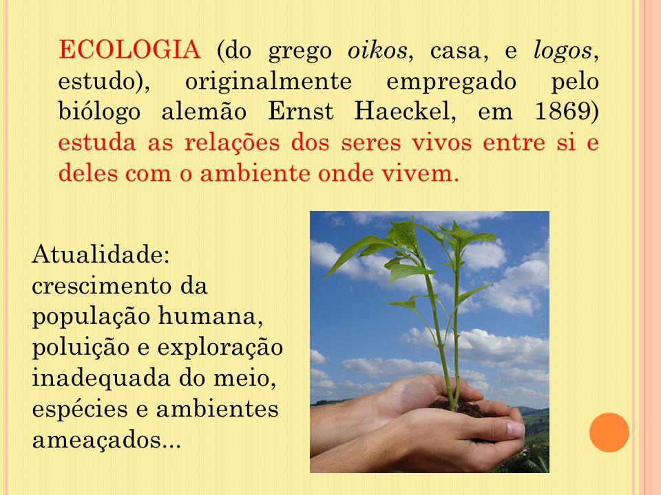 ECOLOGIA (do grego oikos, casa, e logos, estudo), originalmente empregado pelo biólogo alemão Ernst Haeckel, em 1869) estuda as relações dos seres viv