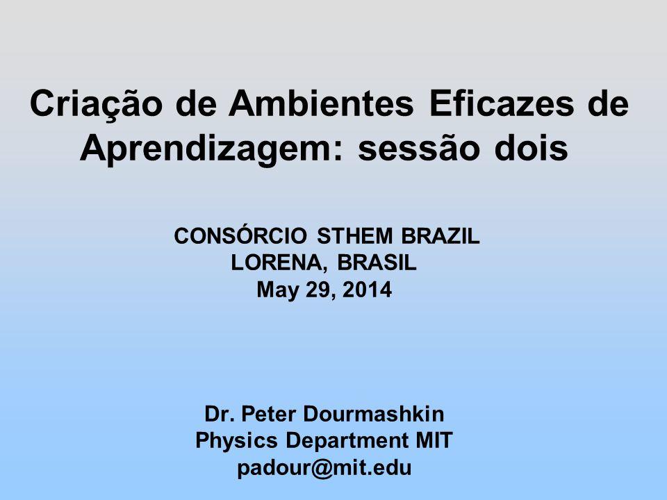 Criação de Ambientes Eficazes de Aprendizagem: sessão dois CONSÓRCIO STHEM BRAZIL LORENA, BRASIL May 29, 2014 Dr.