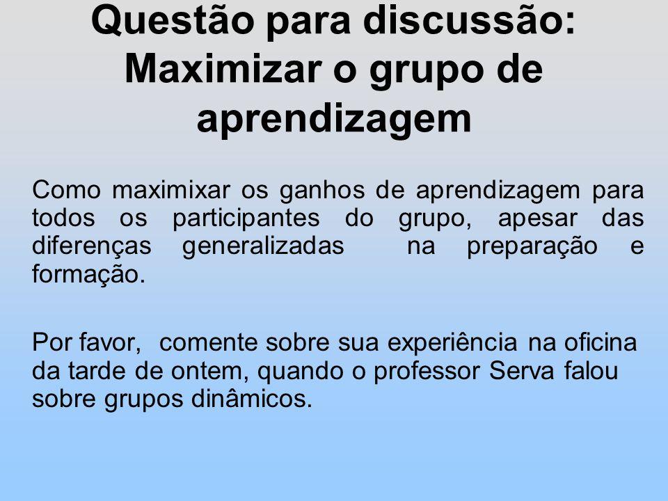 Questão para discussão: Maximizar o grupo de aprendizagem Como maximixar os ganhos de aprendizagem para todos os participantes do grupo, apesar das diferenças generalizadas na preparação e formação.