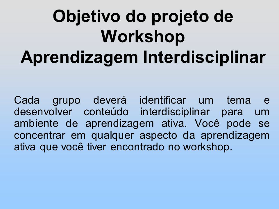 Objetivo do projeto de Workshop Aprendizagem Interdisciplinar Cada grupo deverá identificar um tema e desenvolver conteúdo interdisciplinar para um ambiente de aprendizagem ativa.