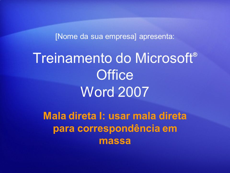 Treinamento do Microsoft ® Office Word 2007 Mala direta I: usar mala direta para correspondência em massa [Nome da sua empresa] apresenta: