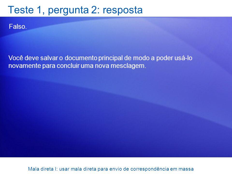 Mala direta I: usar mala direta para envio de correspondência em massa Teste 1, pergunta 2: resposta Falso. Você deve salvar o documento principal de