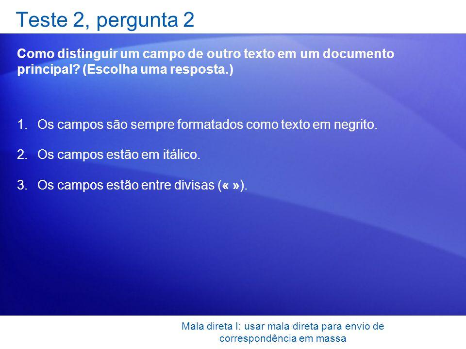 Mala direta I: usar mala direta para envio de correspondência em massa Teste 2, pergunta 2 Como distinguir um campo de outro texto em um documento pri