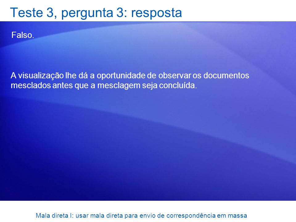 Mala direta I: usar mala direta para envio de correspondência em massa Teste 3, pergunta 3: resposta Falso. A visualização lhe dá a oportunidade de ob