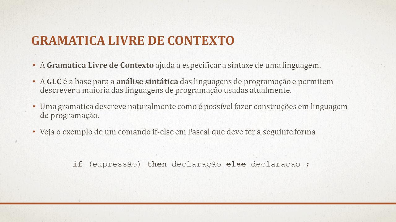 GRAMATICA LIVRE DE CONTEXTO A Gramatica Livre de Contexto ajuda a especificar a sintaxe de uma linguagem. A GLC é a base para a análise sintática das