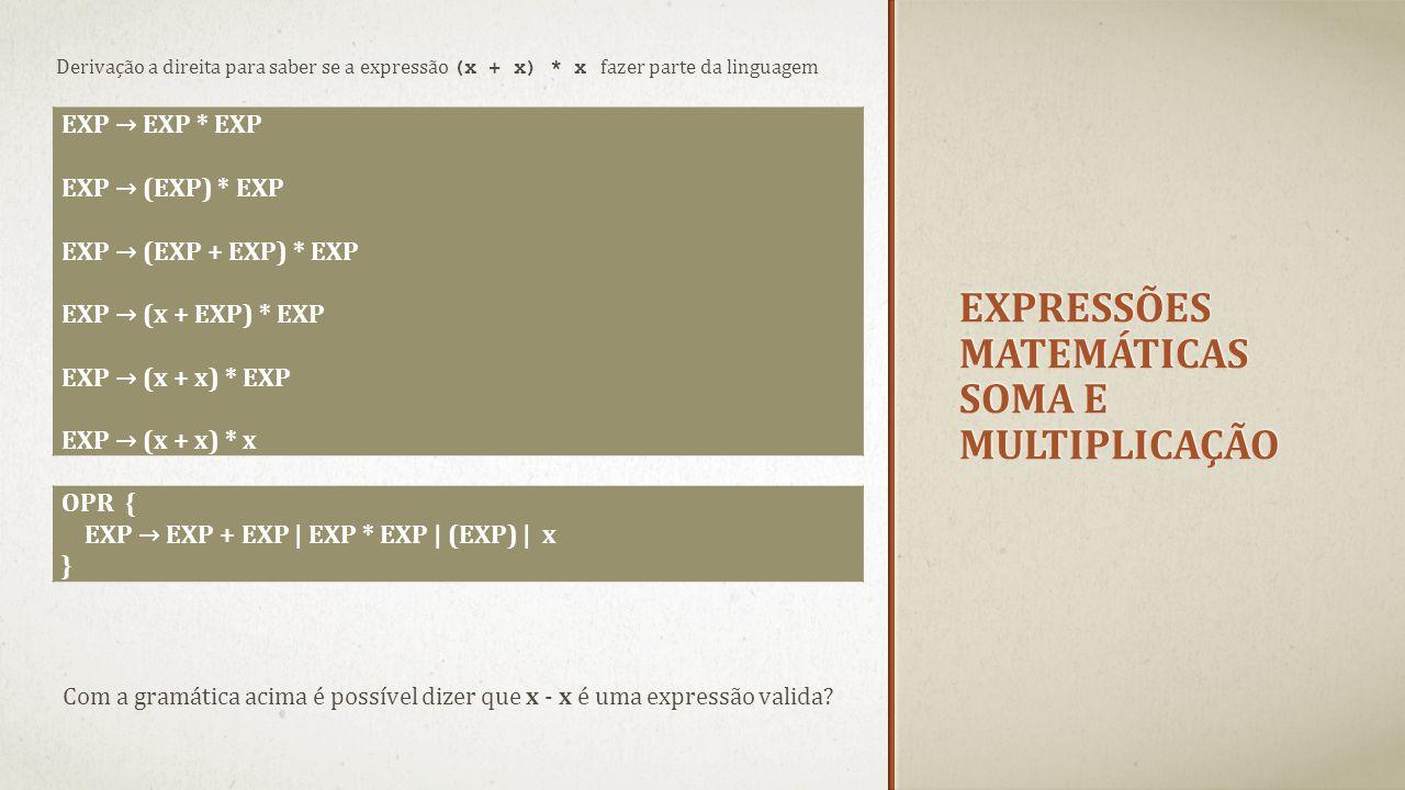 EXPRESSÕES MATEMÁTICAS SOMA E MULTIPLICAÇÃO Derivação a direita para saber se a expressão (x + x) * x fazer parte da linguagem EXP → EXP * EXP EXP → (