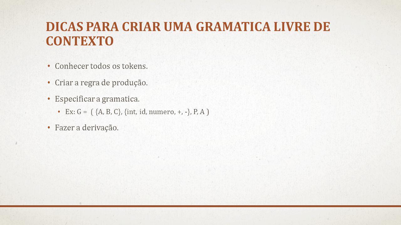 DICAS PARA CRIAR UMA GRAMATICA LIVRE DE CONTEXTO Conhecer todos os tokens. Criar a regra de produção. Especificar a gramatica. Ex: G = ( {A, B, C}, {i