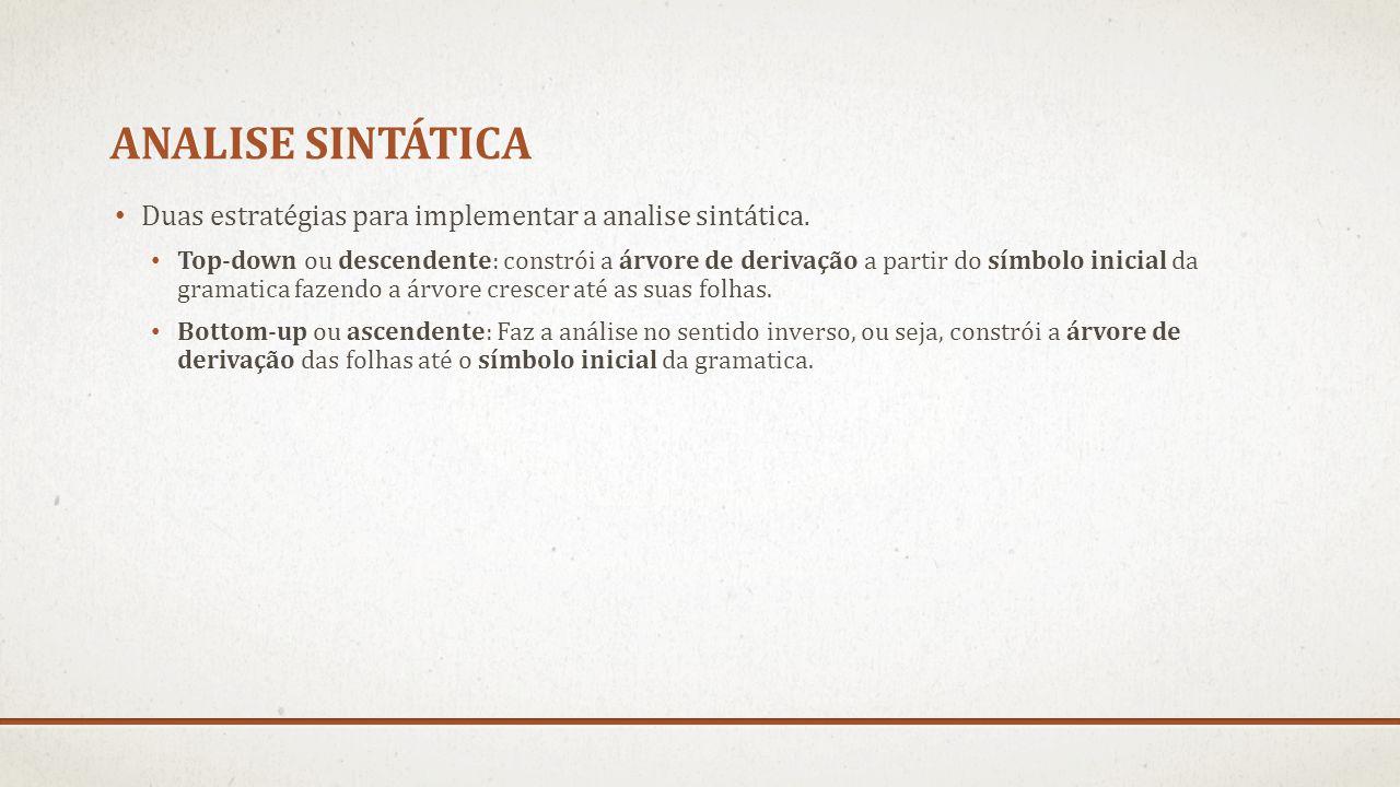 ANALISE SINTÁTICA Duas estratégias para implementar a analise sintática. Top-down ou descendente: constrói a árvore de derivação a partir do símbolo i