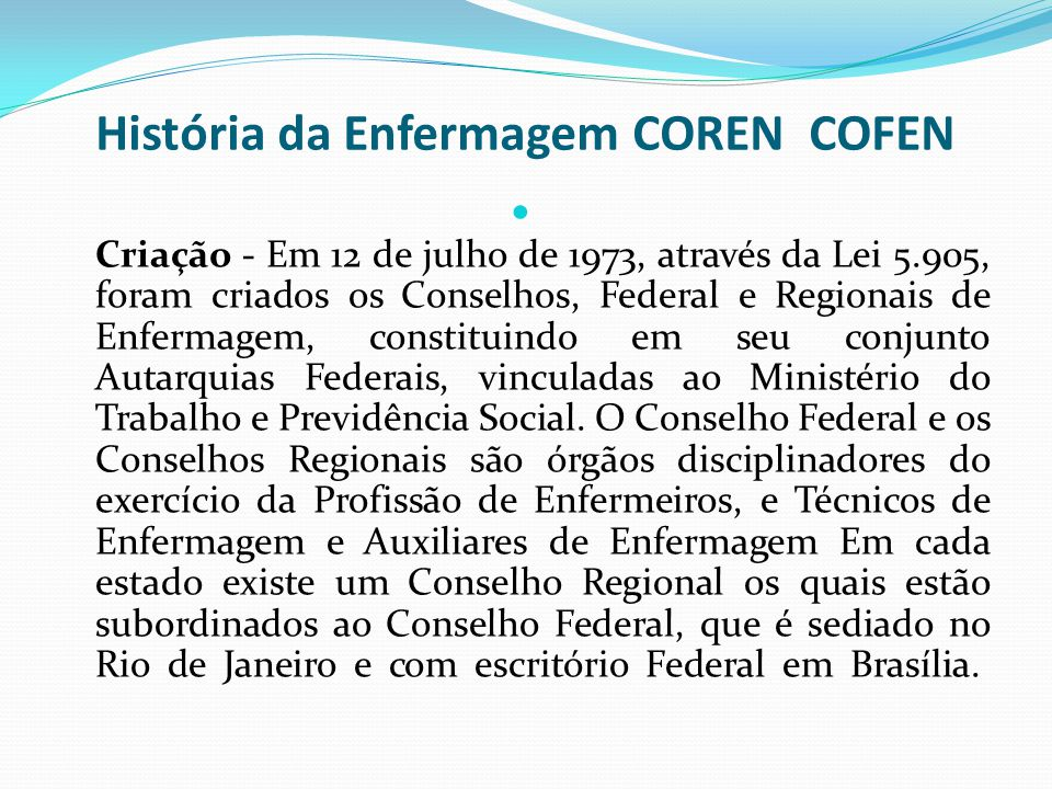 História da Enfermagem COREN COFEN Criação - Em 12 de julho de 1973, através da Lei 5.905, foram criados os Conselhos, Federal e Regionais de Enfermag