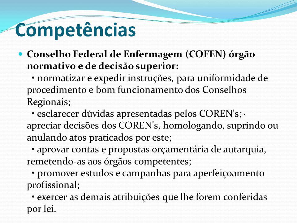 Competências Conselho Federal de Enfermagem (COFEN) órgão normativo e de decisão superior: normatizar e expedir instruções, para uniformidade de proce
