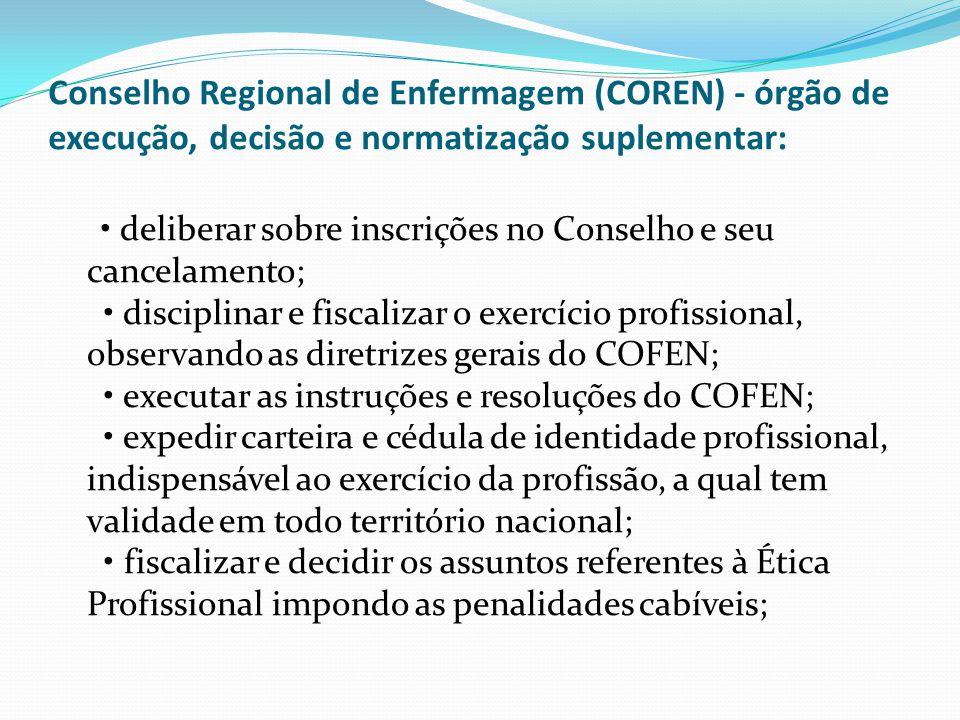Conselho Regional de Enfermagem (COREN) - órgão de execução, decisão e normatização suplementar: deliberar sobre inscrições no Conselho e seu cancelam