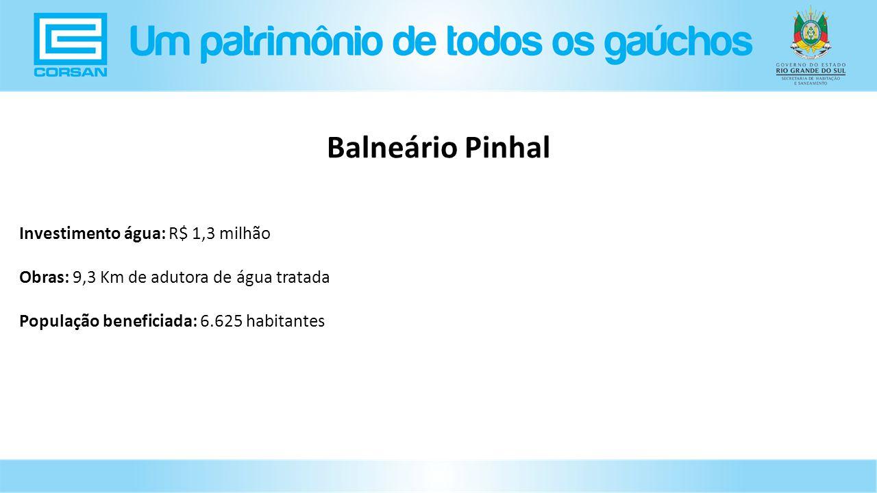Investimento água: R$ 1,3 milhão Obras: 9,3 Km de adutora de água tratada População beneficiada: 6.625 habitantes Balneário Pinhal