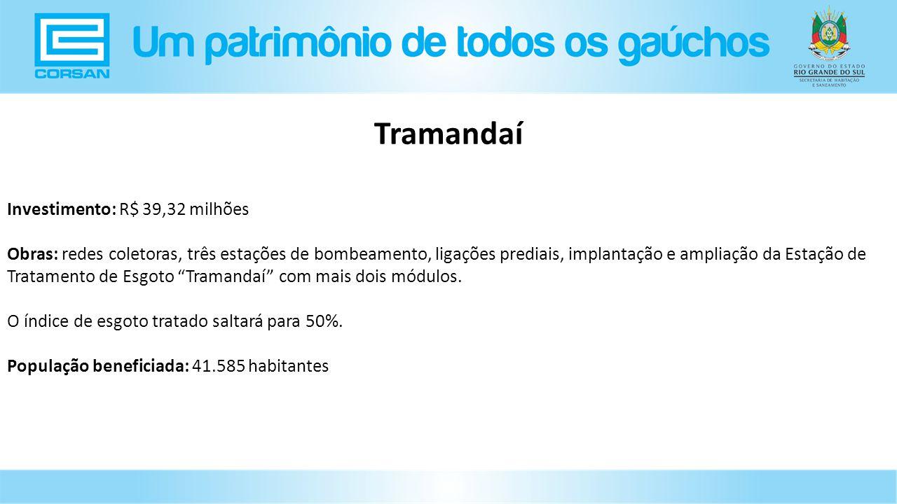 Investimento: R$ 39,32 milhões Obras: redes coletoras, três estações de bombeamento, ligações prediais, implantação e ampliação da Estação de Tratamento de Esgoto Tramandaí com mais dois módulos.