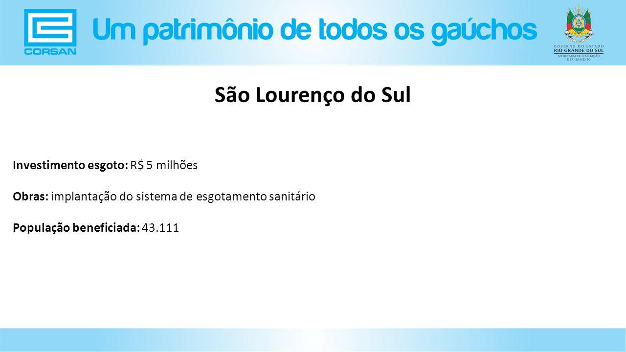Investimento esgoto: R$ 5 milhões Obras: implantação do sistema de esgotamento sanitário População beneficiada: 43.111 São Lourenço do Sul