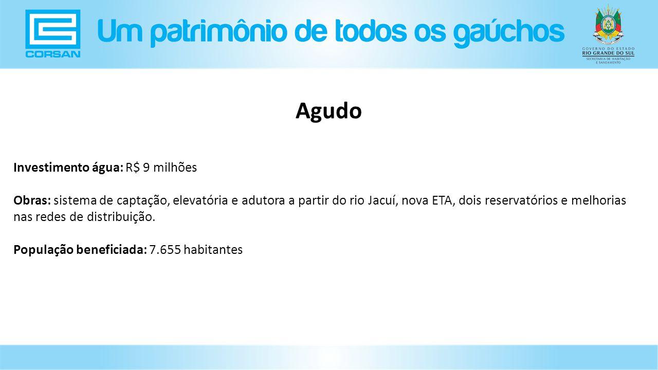 Investimento água: R$ 9 milhões Obras: sistema de captação, elevatória e adutora a partir do rio Jacuí, nova ETA, dois reservatórios e melhorias nas redes de distribuição.