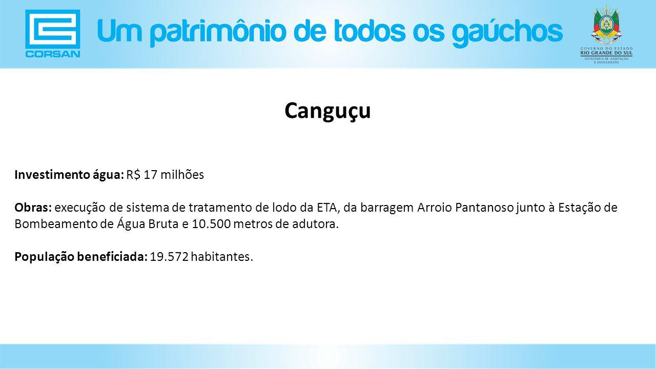 Investimento água: R$ 17 milhões Obras: execução de sistema de tratamento de lodo da ETA, da barragem Arroio Pantanoso junto à Estação de Bombeamento de Água Bruta e 10.500 metros de adutora.