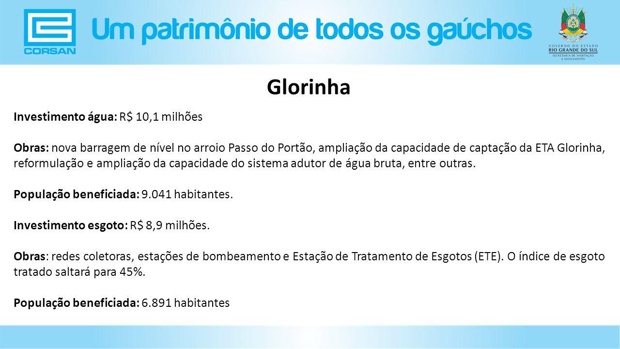 Investimento água: R$ 10,1 milhões Obras: nova barragem de nível no arroio Passo do Portão, ampliação da capacidade de captação da ETA Glorinha, reformulação e ampliação da capacidade do sistema adutor de água bruta, entre outras.