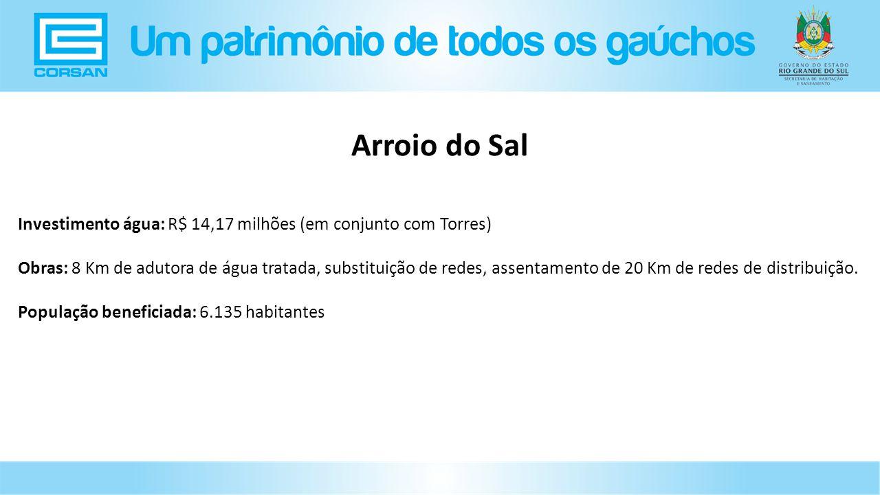 Investimento água: R$ 14,17 milhões (em conjunto com Torres) Obras: 8 Km de adutora de água tratada, substituição de redes, assentamento de 20 Km de redes de distribuição.