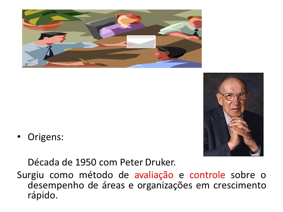 Origens: Década de 1950 com Peter Druker. Surgiu como método de avaliação e controle sobre o desempenho de áreas e organizações em crescimento rápido.