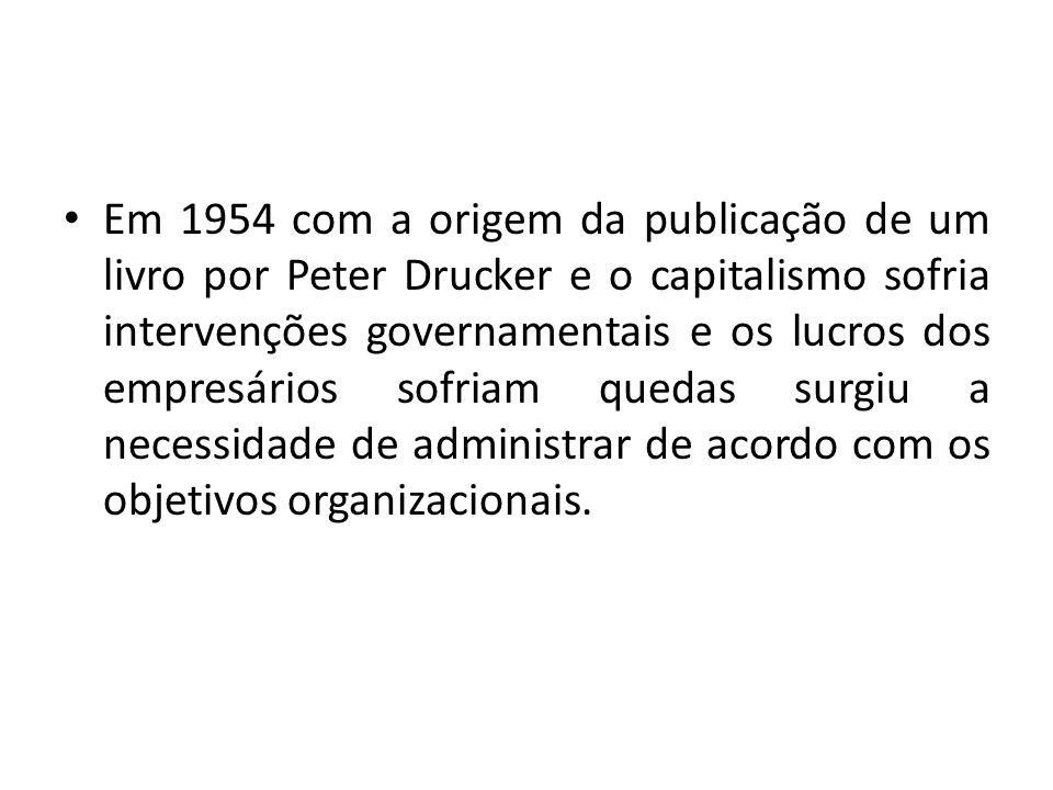 Em 1954 com a origem da publicação de um livro por Peter Drucker e o capitalismo sofria intervenções governamentais e os lucros dos empresários sofria
