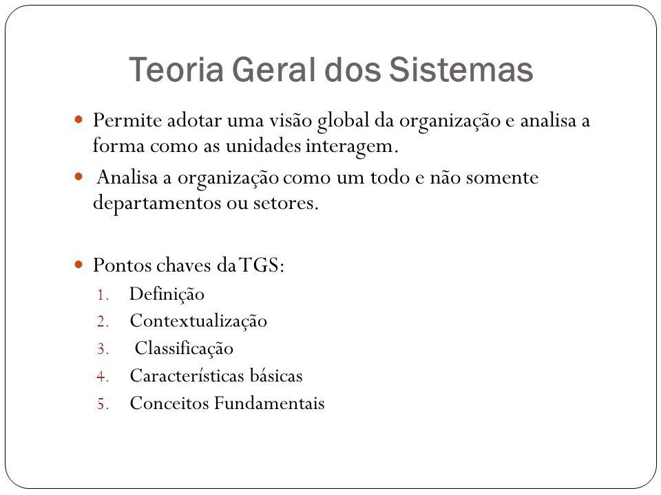 Teoria Geral dos Sistemas Permite adotar uma visão global da organização e analisa a forma como as unidades interagem. Analisa a organização como um t
