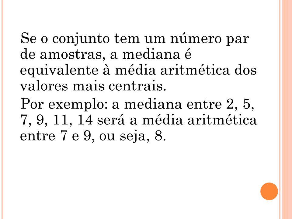 Se o conjunto tem um número par de amostras, a mediana é equivalente à média aritmética dos valores mais centrais. Por exemplo: a mediana entre 2, 5,