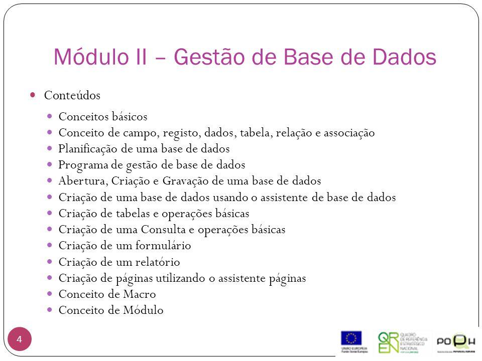 Módulo II – Gestão de Base de Dados 4 Conteúdos Conceitos básicos Conceito de campo, registo, dados, tabela, relação e associação Planificação de uma base de dados Programa de gestão de base de dados Abertura, Criação e Gravação de uma base de dados Criação de uma base de dados usando o assistente de base de dados Criação de tabelas e operações básicas Criação de uma Consulta e operações básicas Criação de um formulário Criação de um relatório Criação de páginas utilizando o assistente páginas Conceito de Macro Conceito de Módulo