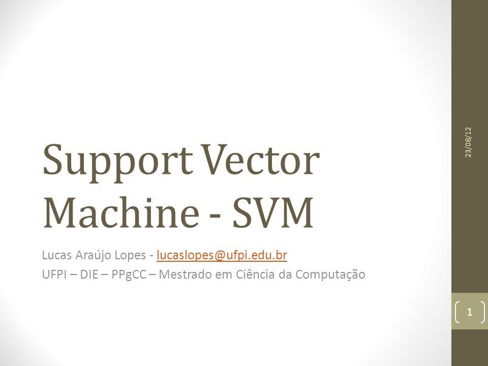 Support Vector Machine - SVM Lucas Araújo Lopes - lucaslopes@ufpi.edu.brlucaslopes@ufpi.edu.br UFPI – DIE – PPgCC – Mestrado em Ciência da Computação 23/08/12 1