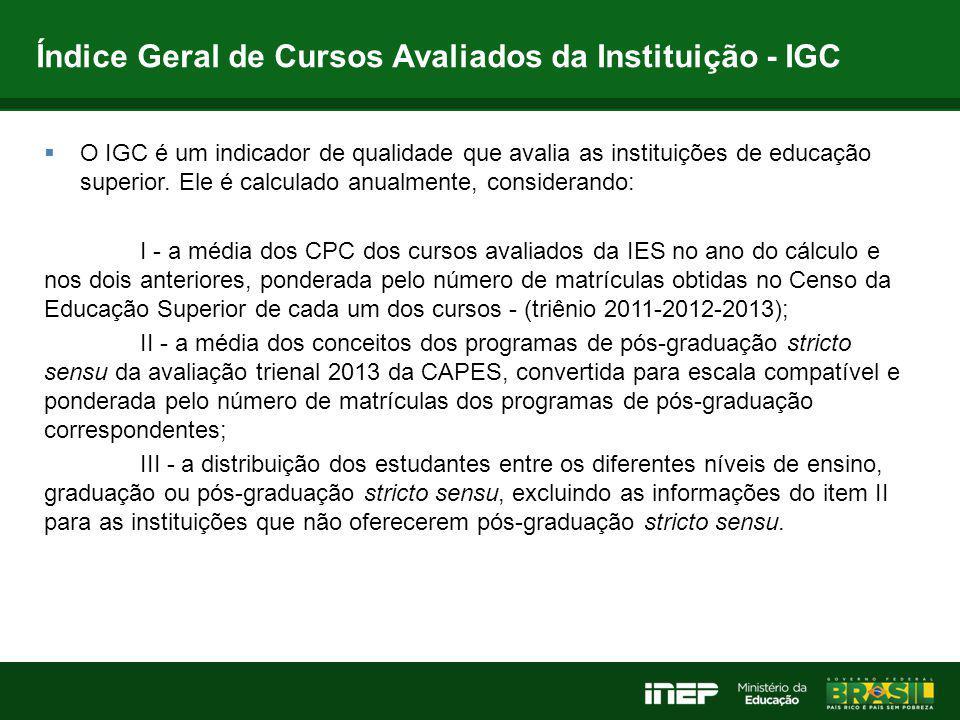 Índice Geral de Cursos Avaliados da Instituição - IGC  O IGC é um indicador de qualidade que avalia as instituições de educação superior. Ele é calcu
