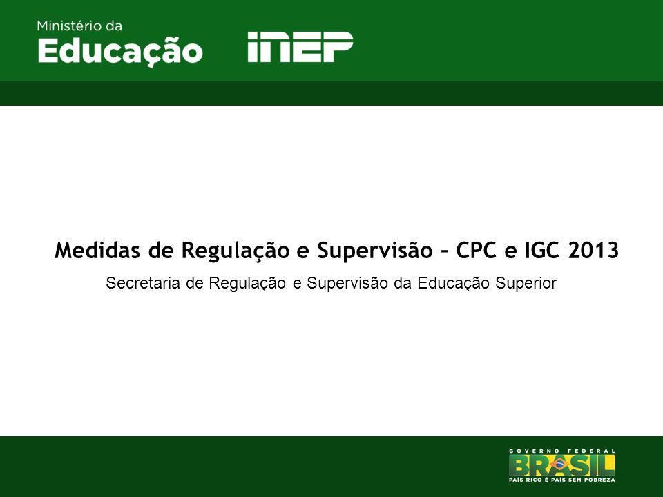Medidas de Regulação e Supervisão – CPC e IGC 2013 Secretaria de Regulação e Supervisão da Educação Superior