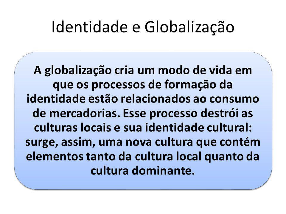 Identidade e Globalização A globalização cria um modo de vida em que os processos de formação da identidade estão relacionados ao consumo de mercadori