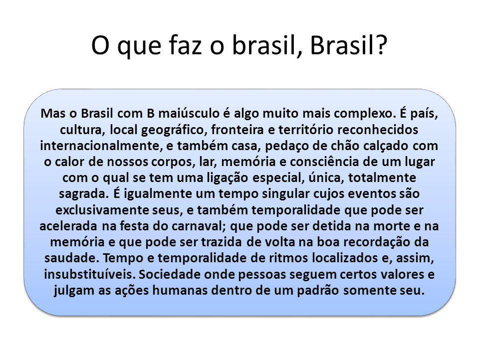 O que faz o brasil, Brasil? Mas o Brasil com B maiúsculo é algo muito mais complexo. É país, cultura, local geográfico, fronteira e território reconhe