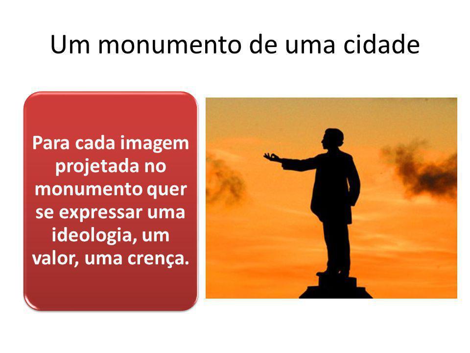 Um monumento de uma cidade Para cada imagem projetada no monumento quer se expressar uma ideologia, um valor, uma crença.