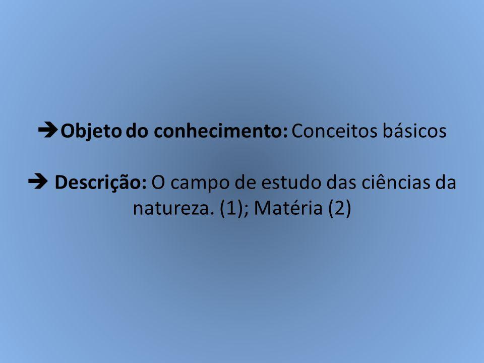  Objeto do conhecimento: Conceitos básicos  Descrição: O campo de estudo das ciências da natureza. (1); Matéria (2)