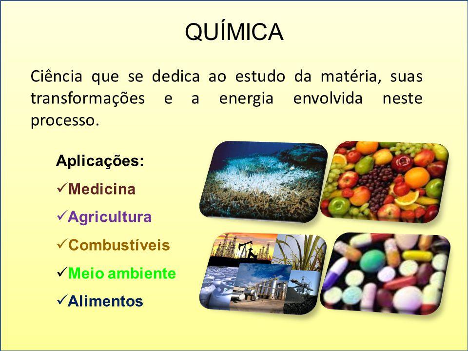 QUÍMICA Ciência que se dedica ao estudo da matéria, suas transformações e a energia envolvida neste processo. Aplicações: Medicina Agricultura Combust