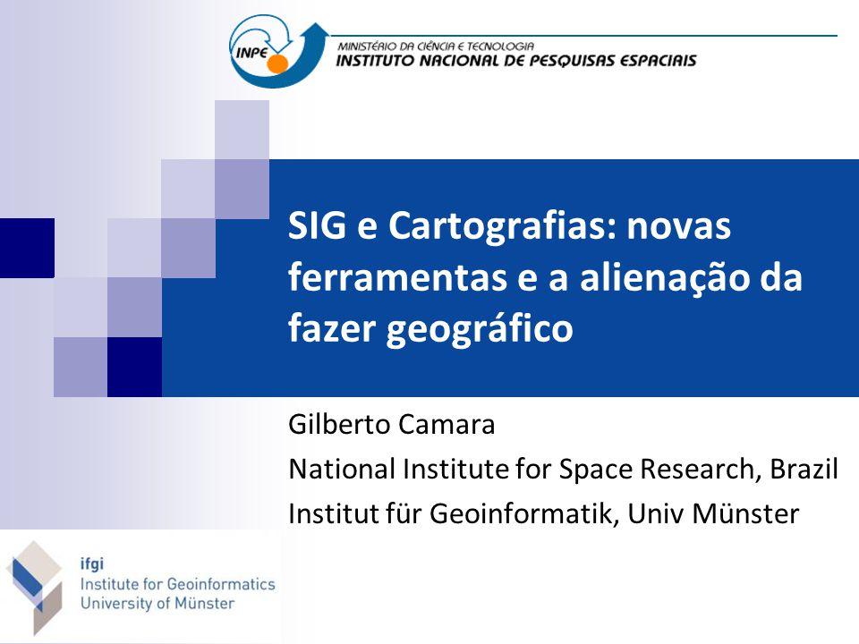 SIG e Cartografias: novas ferramentas e a alienação da fazer geográfico Gilberto Camara National Institute for Space Research, Brazil Institut für Geoinformatik, Univ Münster