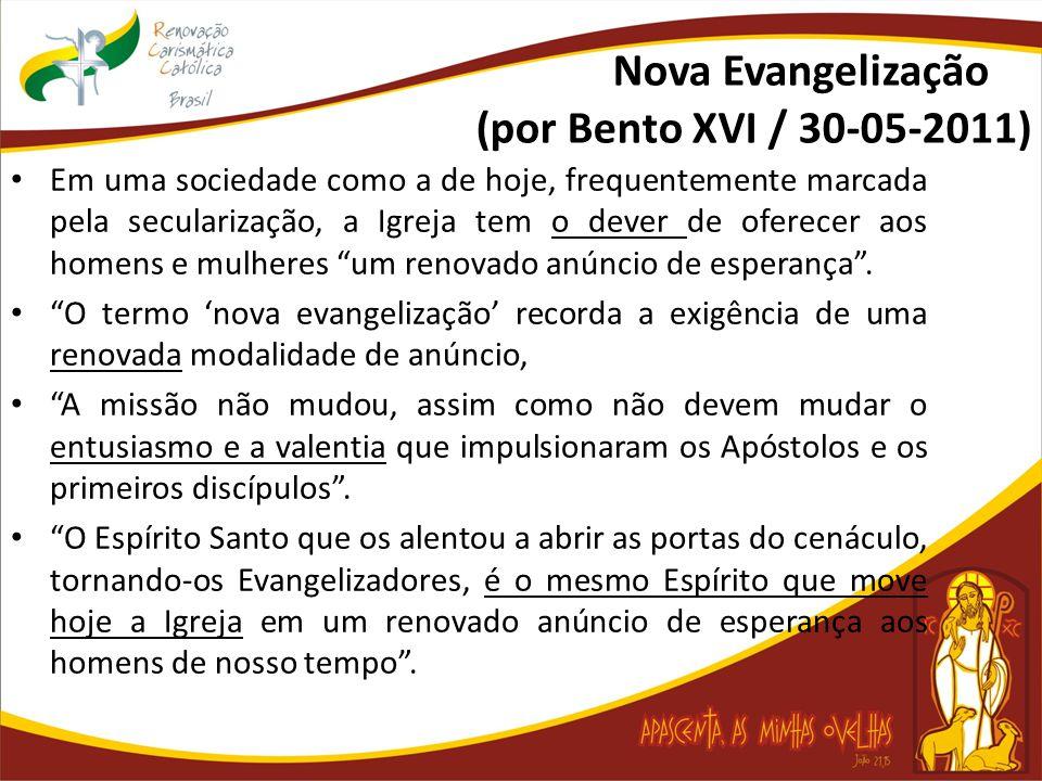 Nova Evangelização (por Bento XVI / 30-05-2011) Em uma sociedade como a de hoje, frequentemente marcada pela secularização, a Igreja tem o dever de oferecer aos homens e mulheres um renovado anúncio de esperança .