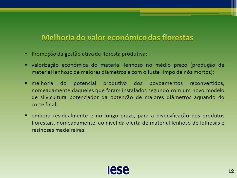 12  Promoção da gestão ativa da floresta produtiva;  valorização económica do material lenhoso no médio prazo (produção de material lenhoso de maiores diâmetros e com o fuste limpo de nós mortos);  melhoria do potencial produtivo dos povoamentos reconvertidos, nomeadamente daqueles que foram instalados segundo com um novo modelo de silvicultura potenciador da obtenção de maiores diâmetros aquando do corte final;  embora residualmente e no longo prazo, para a diversificação dos produtos florestais, nomeadamente, ao nível da oferta de material lenhoso de folhosas e resinosas madeireiras.