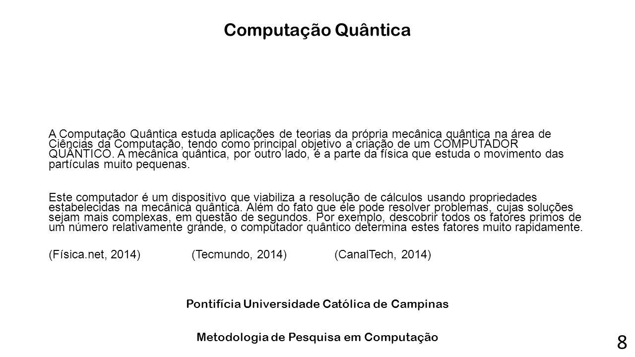 Computação Quântica A Computação Quântica estuda aplicações de teorias da própria mecânica quântica na área de Ciências da Computação, tendo como prin