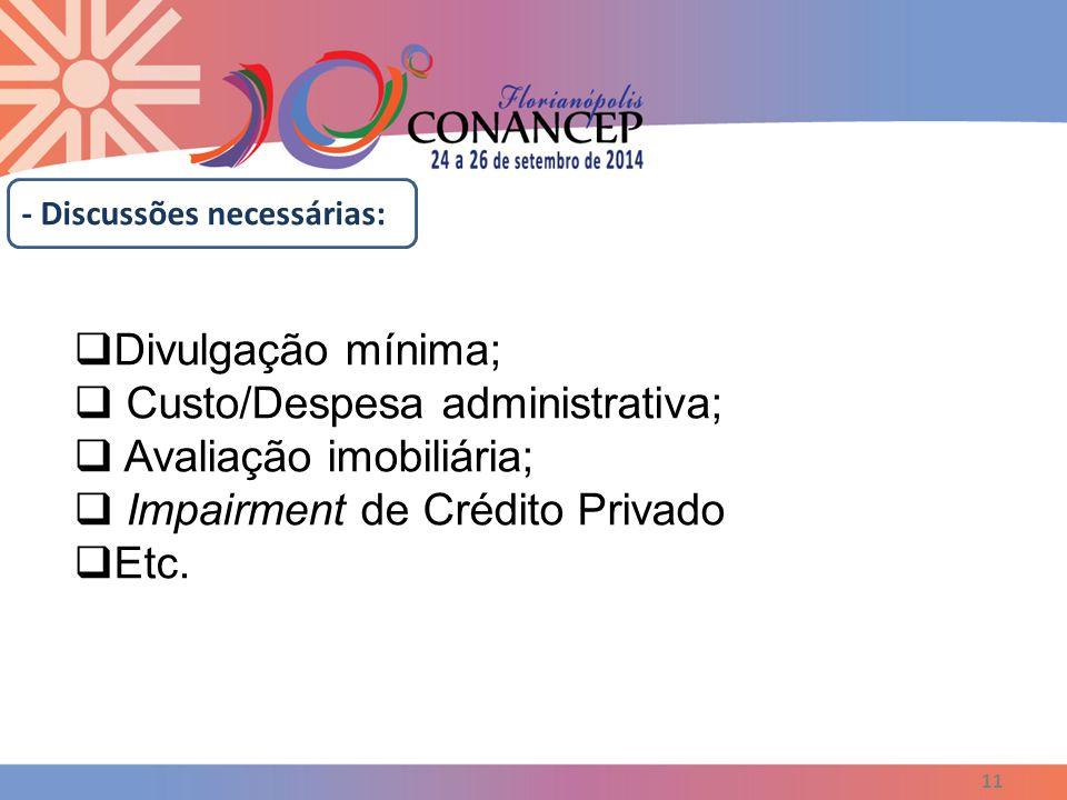 11 - Discussões necessárias:  Divulgação mínima;  Custo/Despesa administrativa;  Avaliação imobiliária;  Impairment de Crédito Privado  Etc.