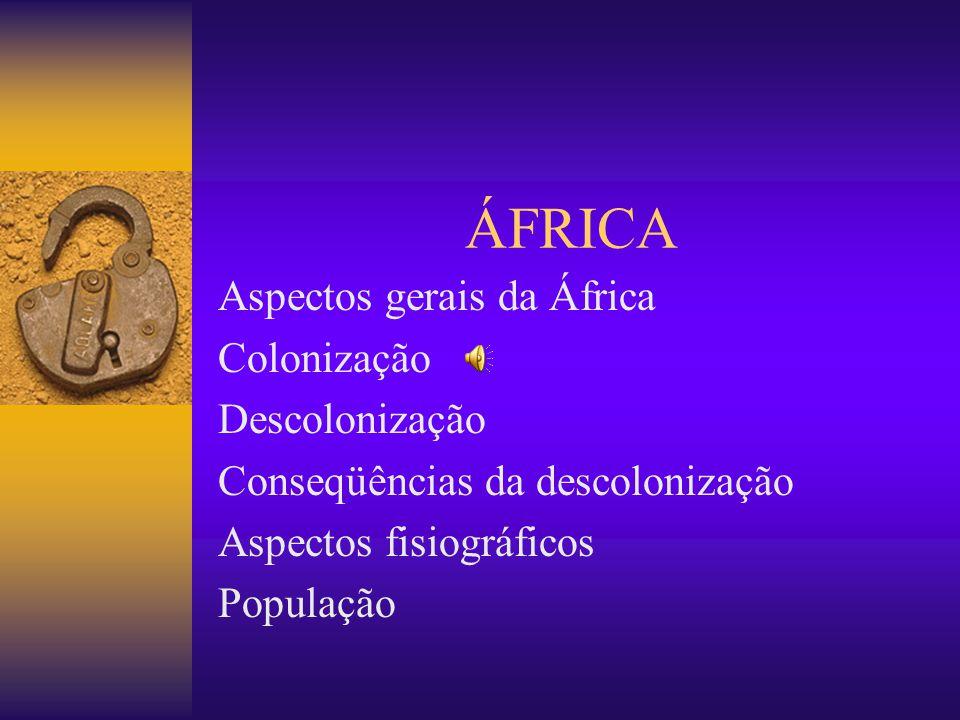 ÁFRICA Aspectos gerais da África Colonização Descolonização Conseqüências da descolonização Aspectos fisiográficos População