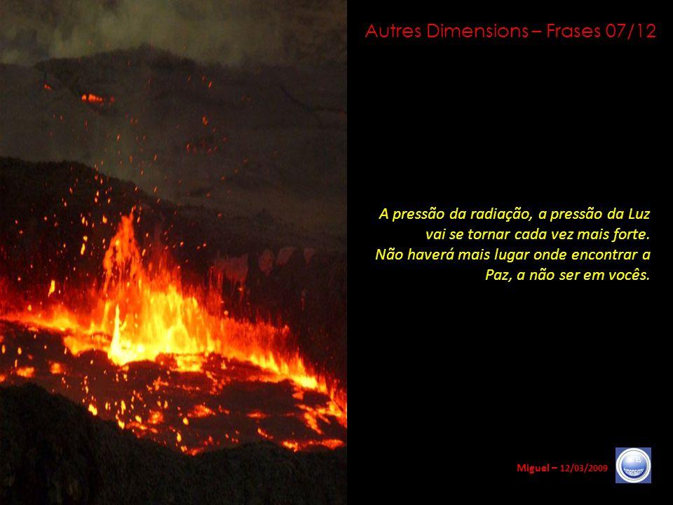 Autres Dimensions – Frases 06/12 Miguel – 12/03/2009 A pressão elementar, a pressão das radiações cósmicas que precedem a chegada do conjunto das galá