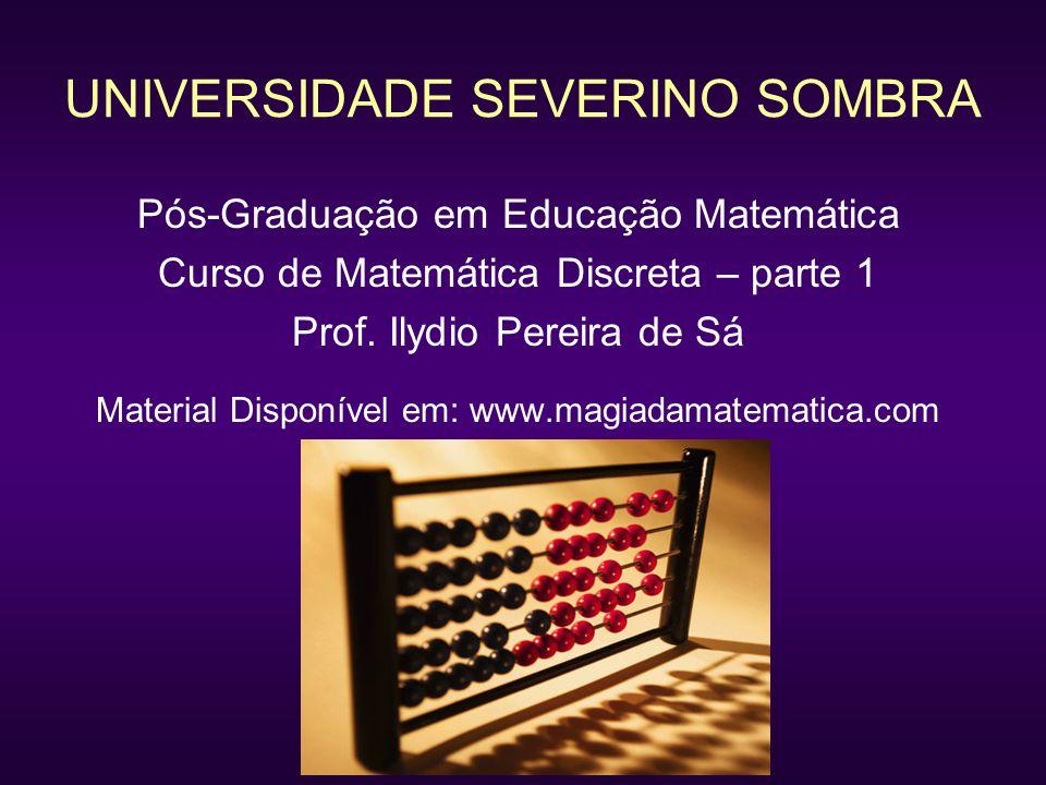 UNIVERSIDADE SEVERINO SOMBRA Pós-Graduação em Educação Matemática Curso de Matemática Discreta – parte 1 Prof. Ilydio Pereira de Sá Material Disponíve
