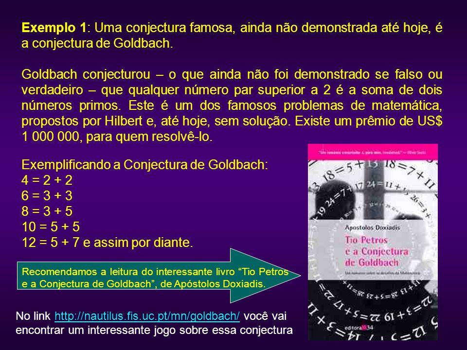 Exemplo 1: Uma conjectura famosa, ainda não demonstrada até hoje, é a conjectura de Goldbach. Goldbach conjecturou – o que ainda não foi demonstrado s