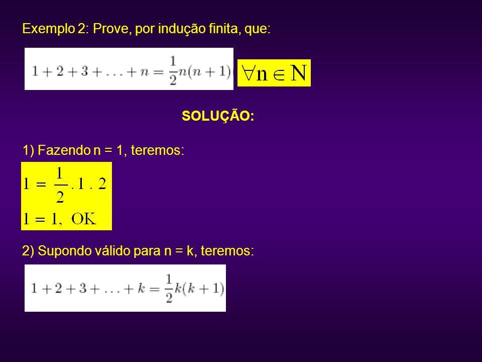 Exemplo 2: Prove, por indução finita, que: SOLUÇÃO: 1) Fazendo n = 1, teremos: 2) Supondo válido para n = k, teremos:
